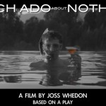 Hi Whedonites! Joss Whedon's Got MUCH ADO ABOUT NOTHING For Ya!